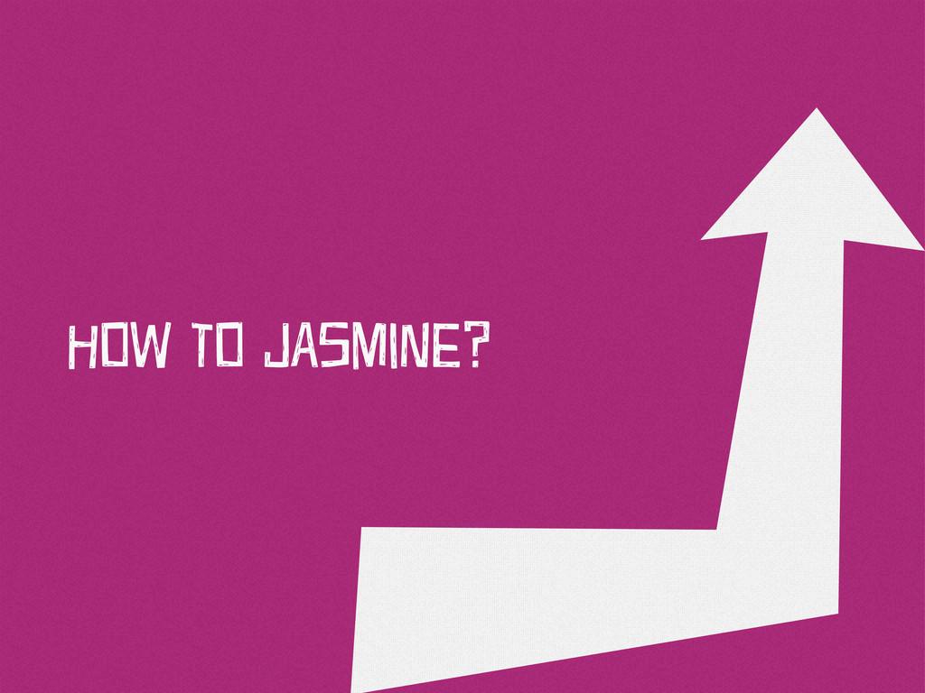 HOw TO JAsMiNe?