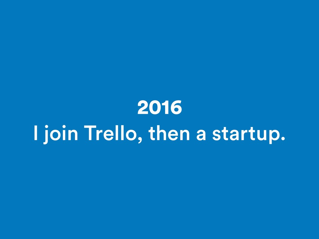 2016 I join Trello, then a startup.