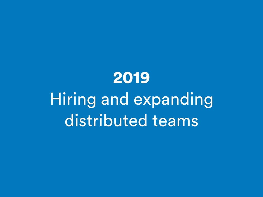 2019 Hiring and expanding distributed teams