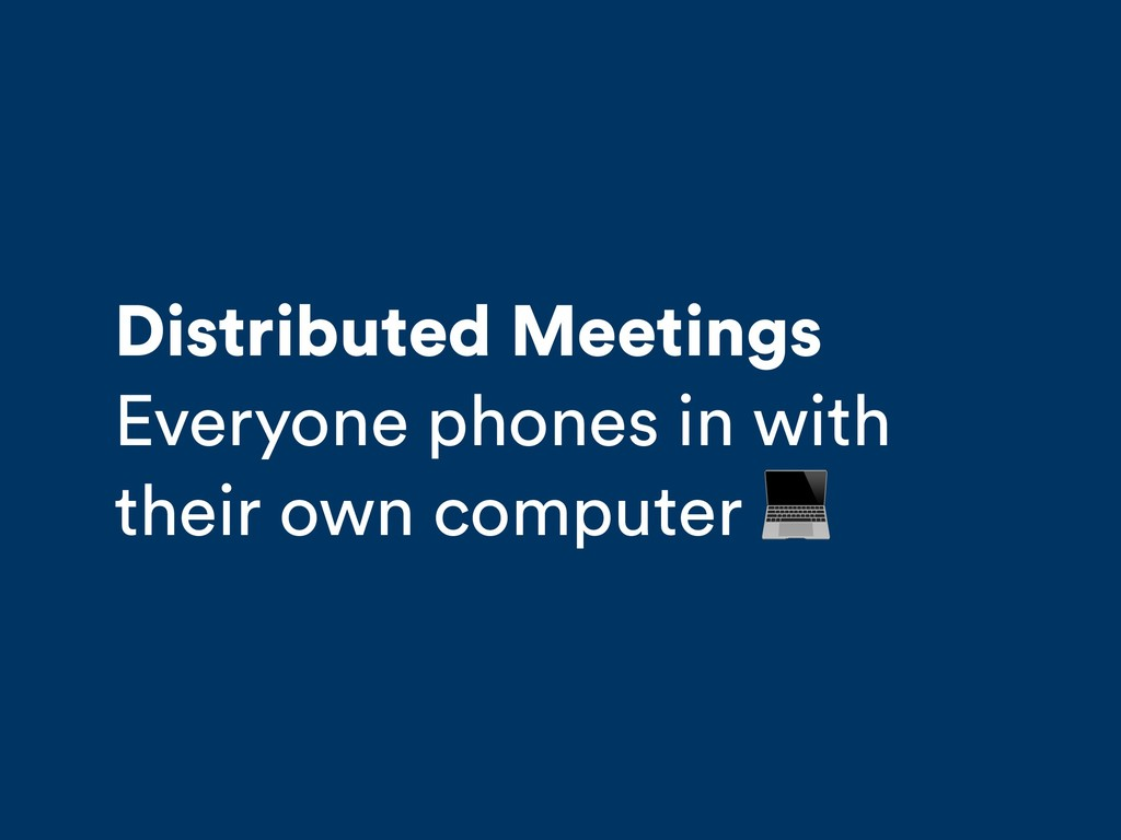 Distributed Meetings Everyone phones in with th...