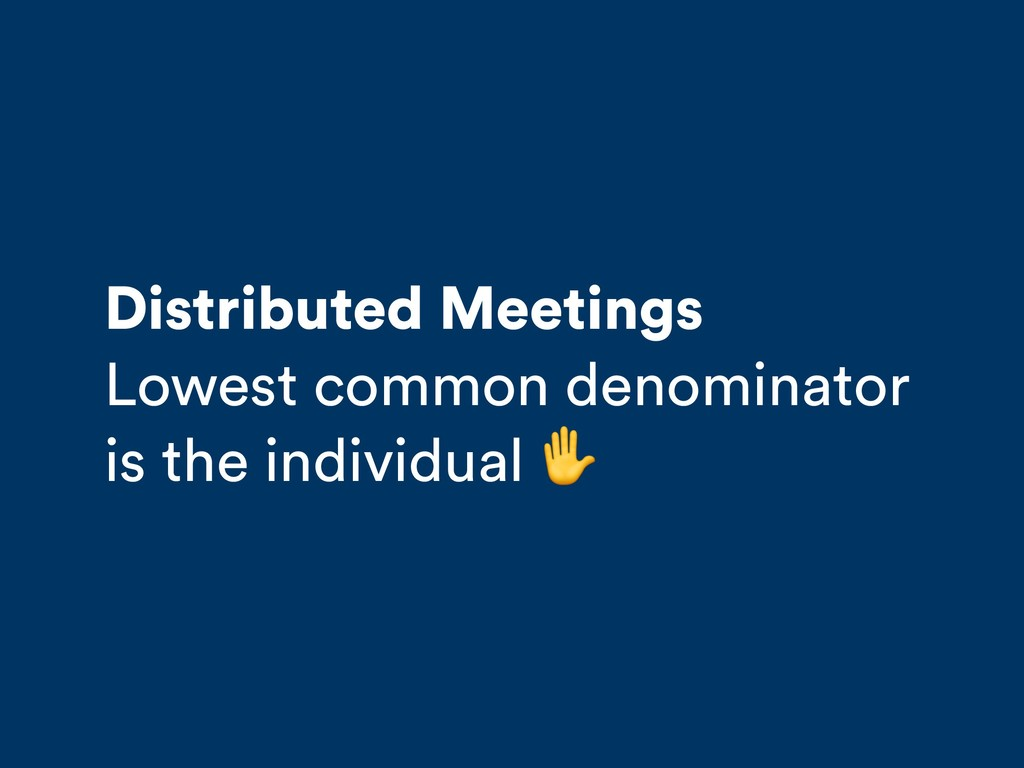Distributed Meetings Lowest common denominator ...