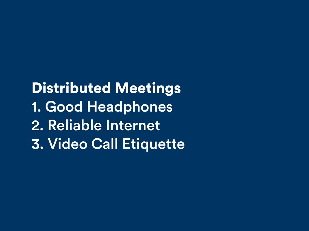 Distributed Meetings 1. Good Headphones 2. Reli...