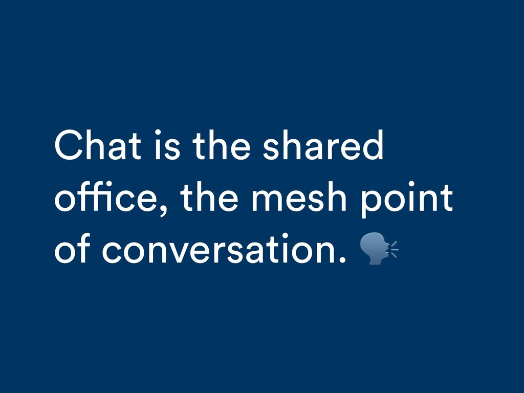 Chat is the shared office, the mesh point of co...