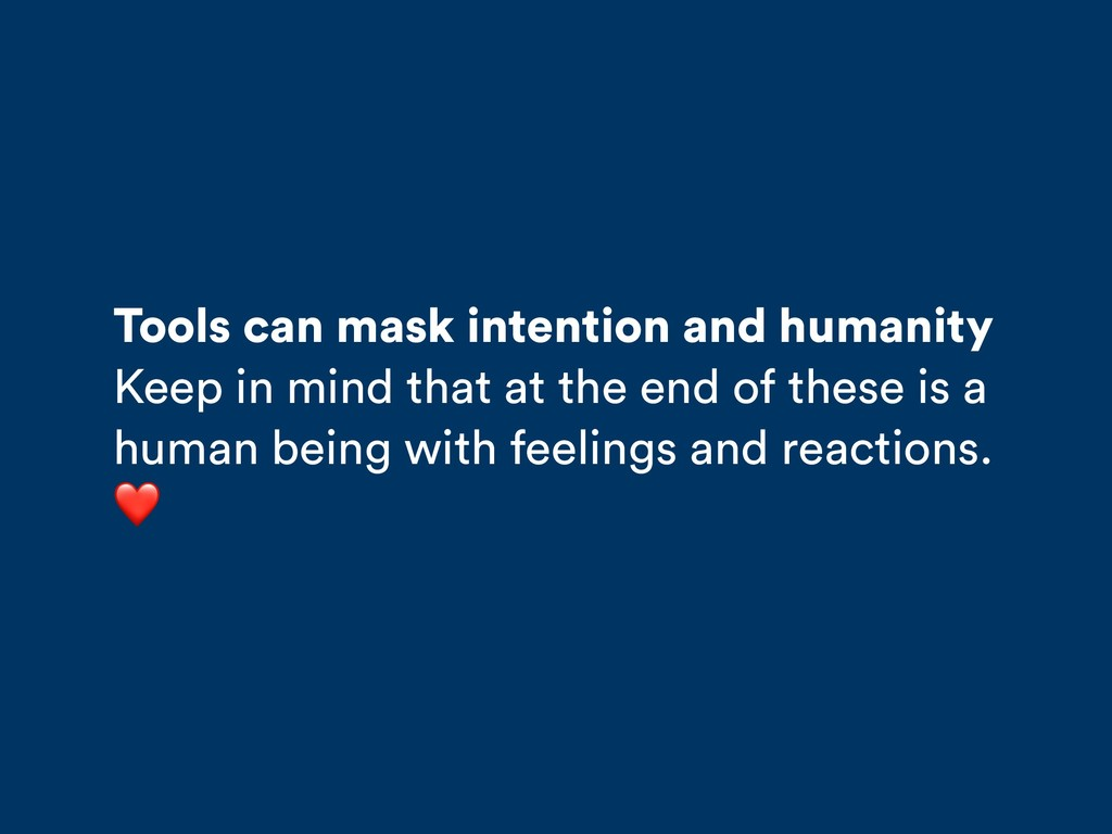 Tools can mask intention and humanity Keep in m...