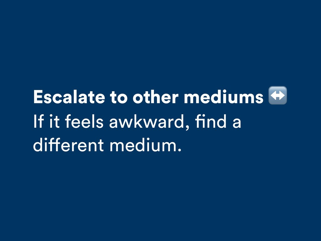 Escalate to other mediums ↔ If it feels awkward...