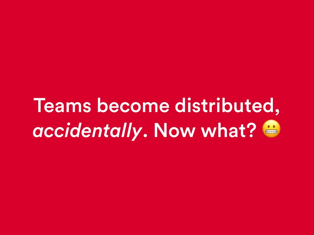 Teams become distributed, accidentally. Now wha...
