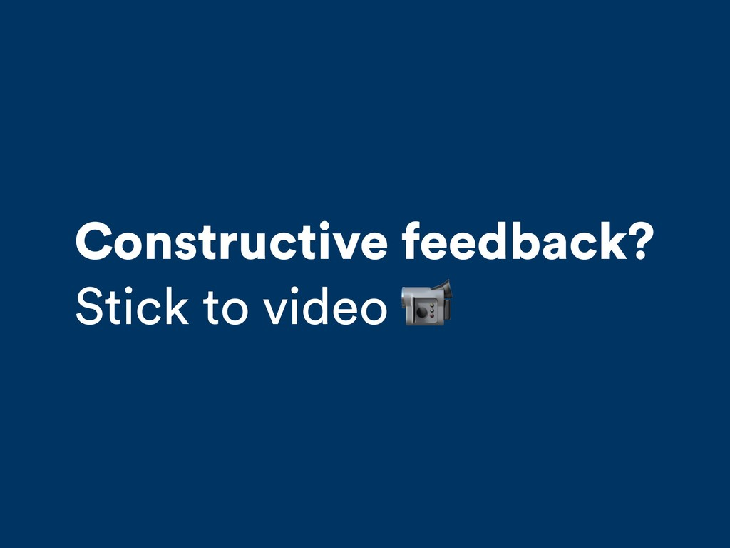 Constructive feedback? Stick to video