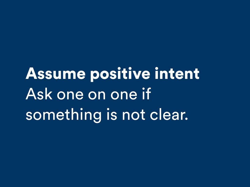 Assume positive intent Ask one on one if someth...