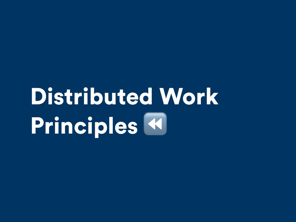 Distributed Work Principles ⏪