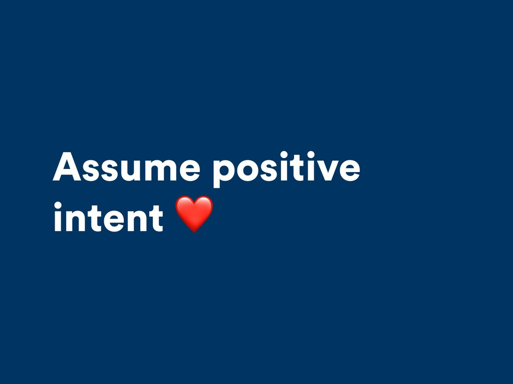 Assume positive intent ❤