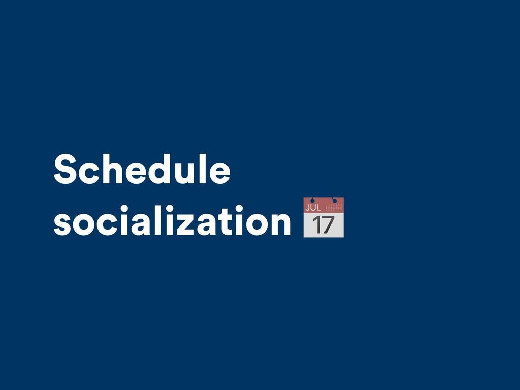Schedule socialization