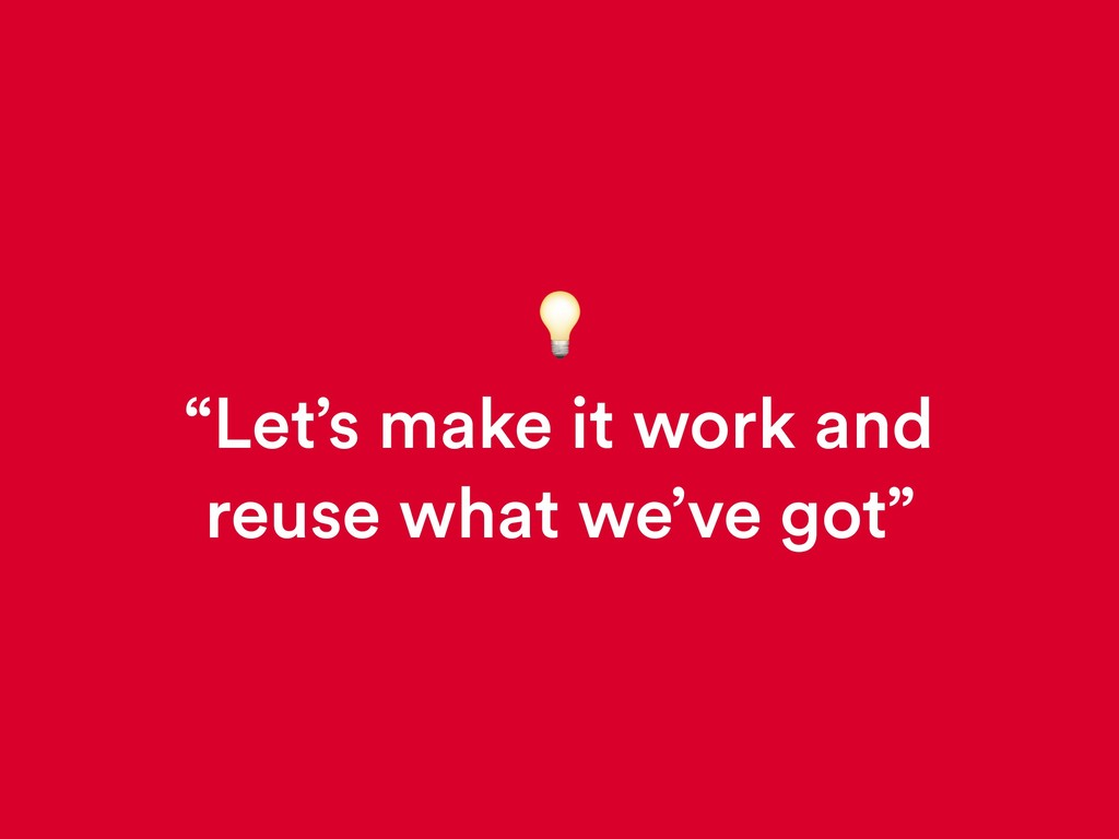 """""""Let's make it work and reuse what we've got"""""""