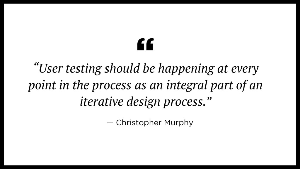 """User testing should be happening at every poin..."