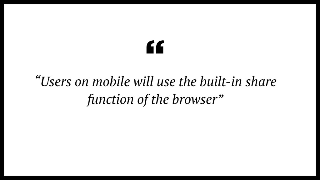 """Users on mobile will use the built-in share fu..."