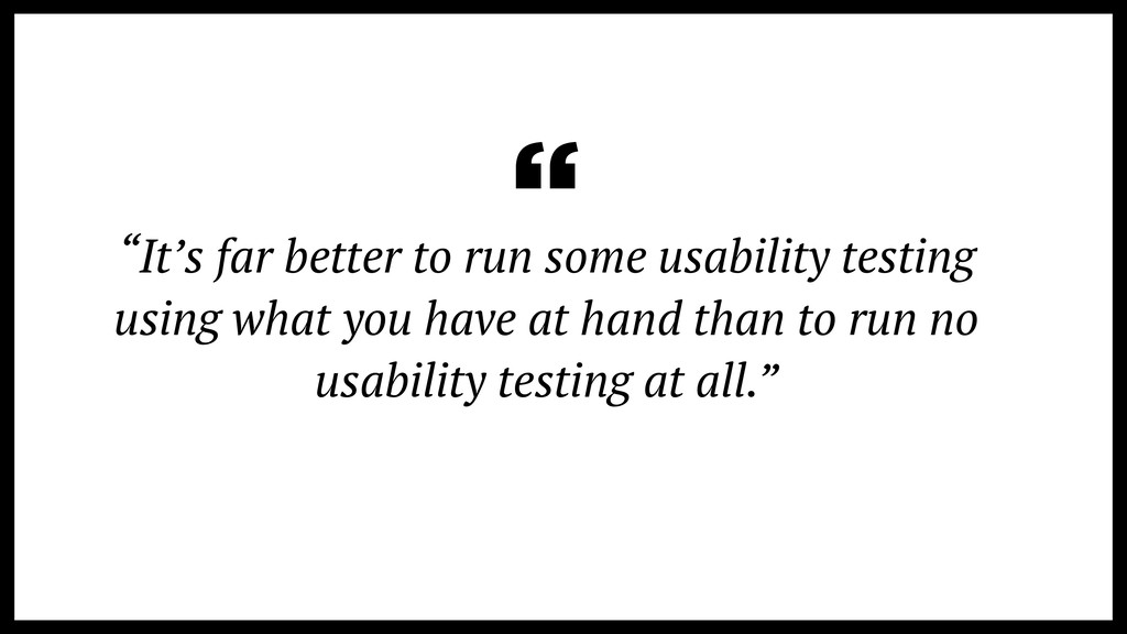 """It's far better to run some usability testing ..."