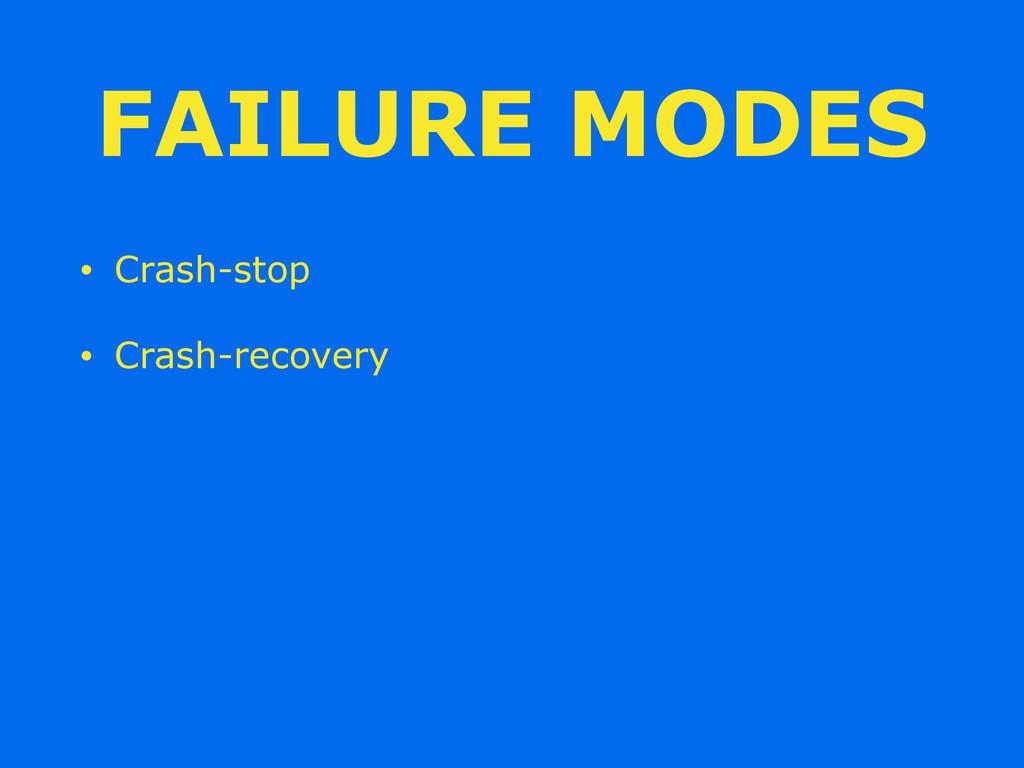 FAILURE MODES • Crash-stop • Crash-recovery