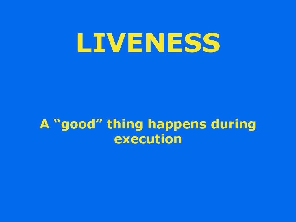 "LIVENESS A ""good"" thing happens during execution"
