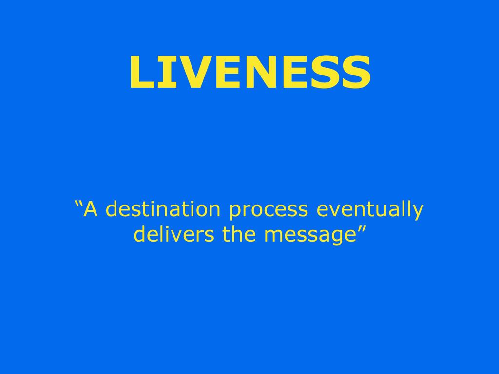"""LIVENESS """"A destination process eventually deli..."""