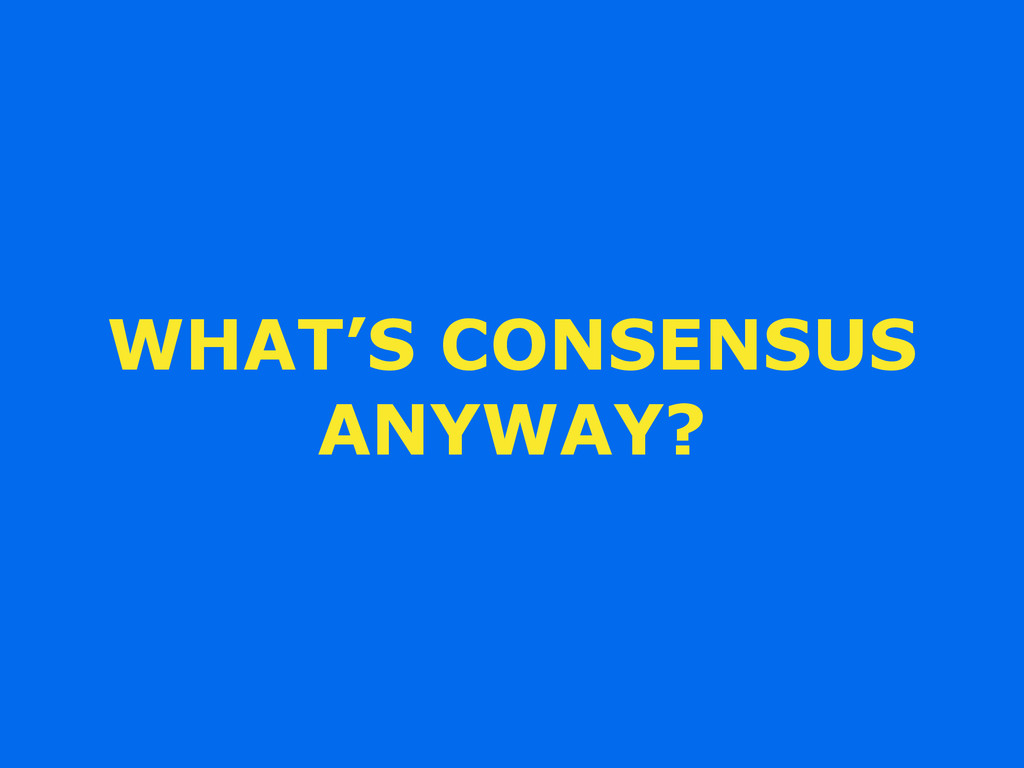 WHAT'S CONSENSUS ANYWAY?