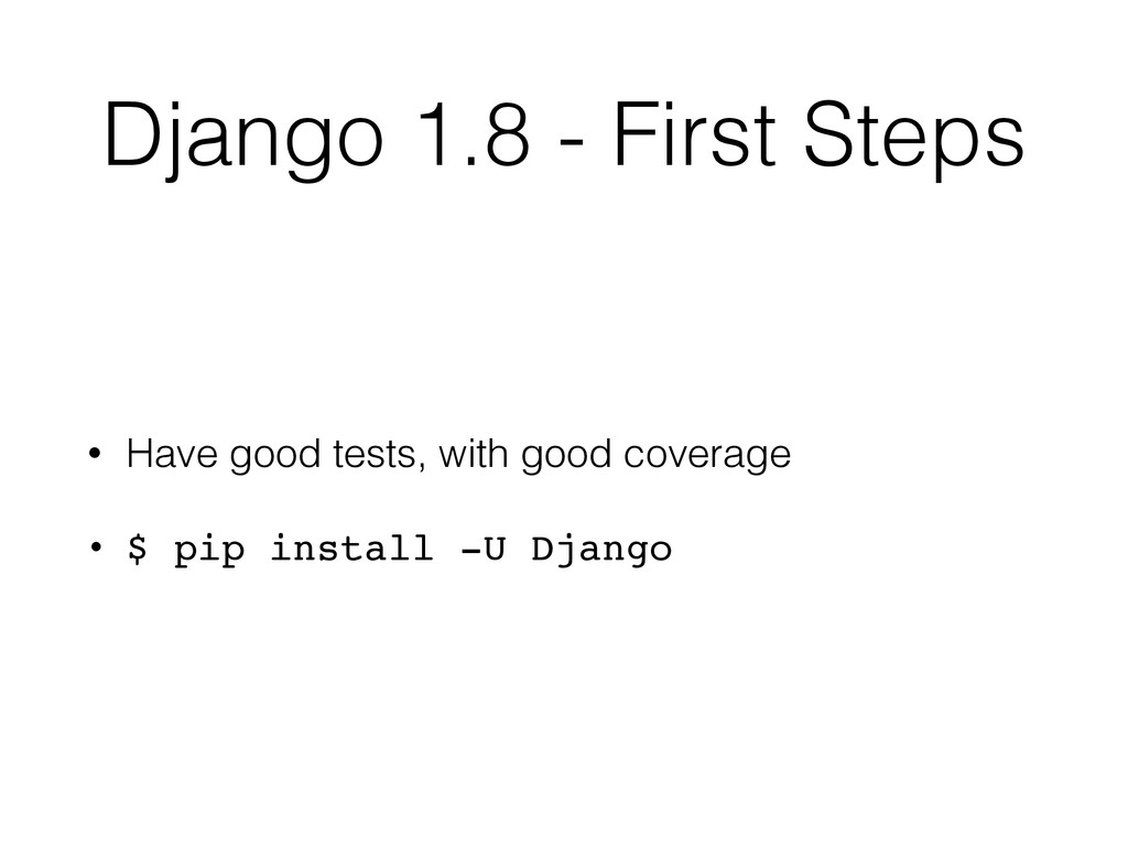 Django 1.8 - First Steps • Have good tests, wit...