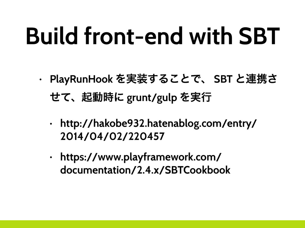 Build front-end with SBT • PlayRunHook Λ࣮૷͢Δ͜ͱͰ...