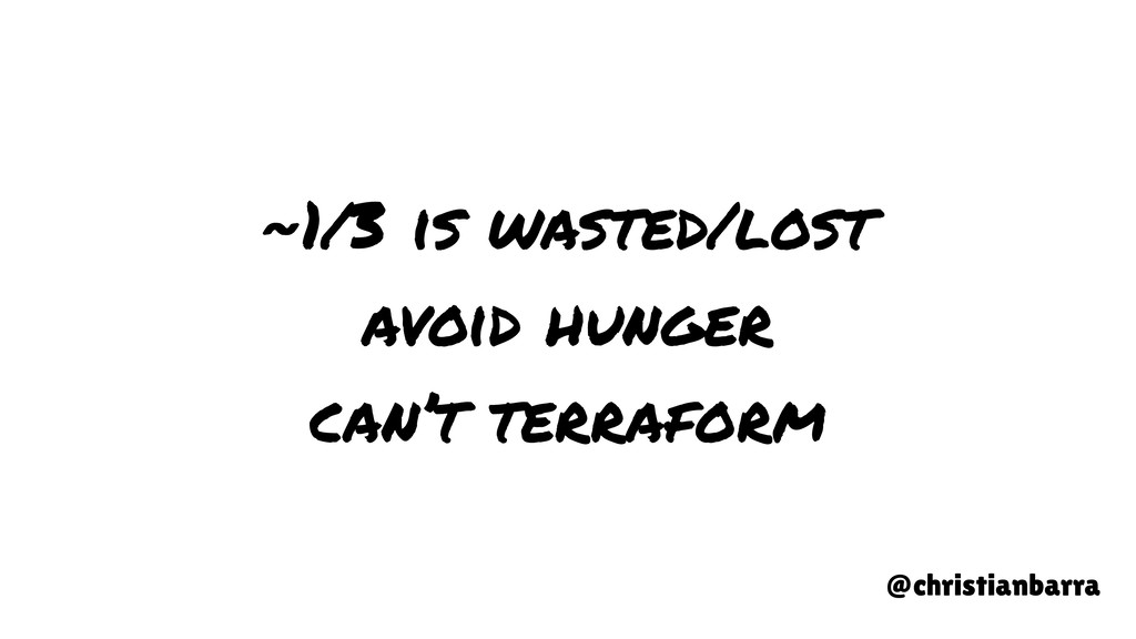 ~1/3 is wasted/lost avoid hunger can't terrafor...