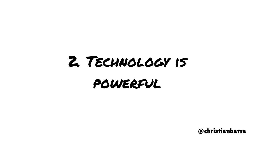 2. Technology is powerful @christianbarra