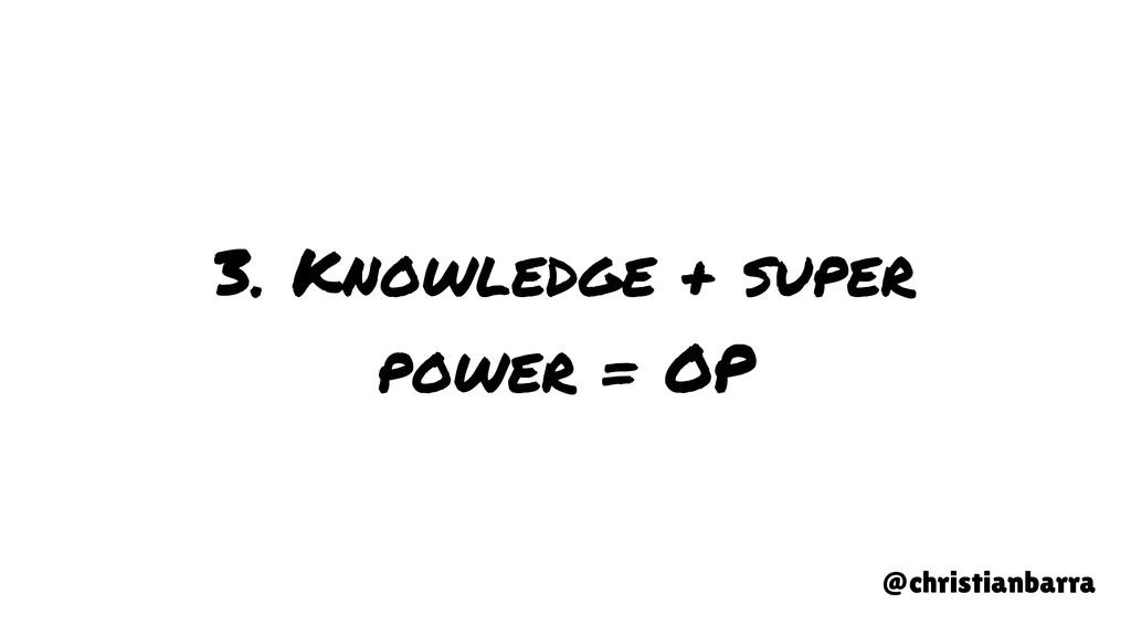 3. Knowledge + super power = OP @christianbarra