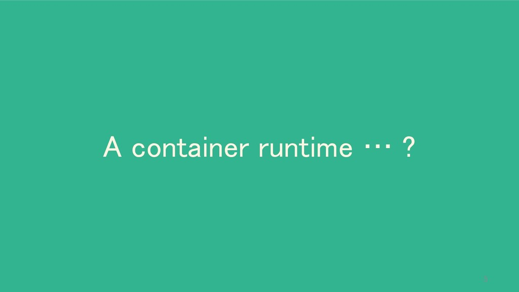 A container runtime … ? 5