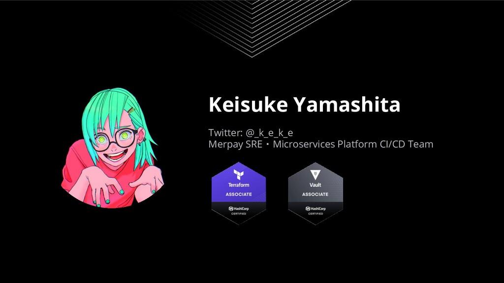 Keisuke Yamashita Twitter: @_k_e_k_e Merpay SRE...