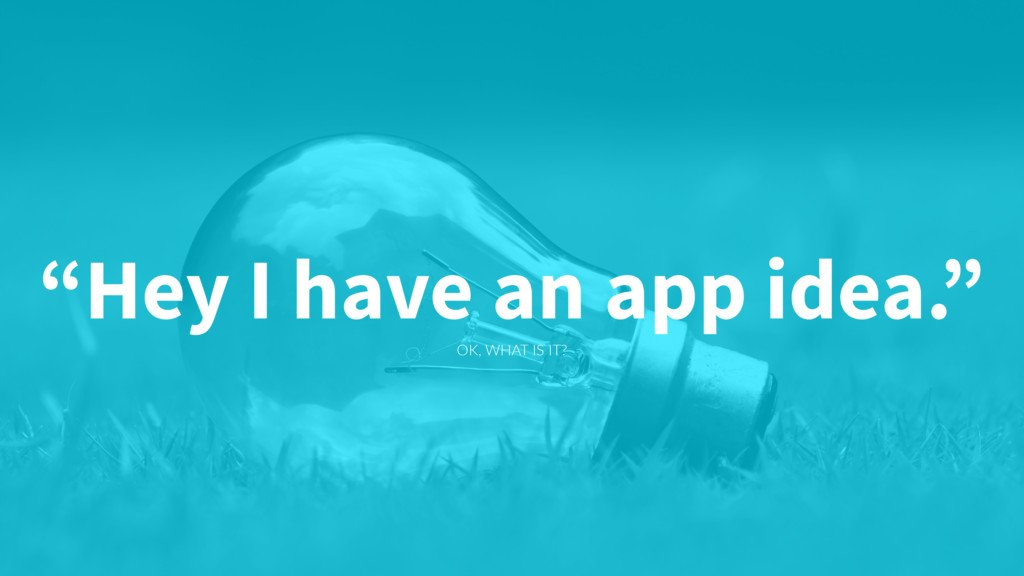 """OK, WHAT IS IT? """"Hey I have an app idea."""""""