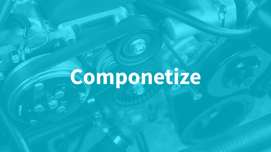 Componetize