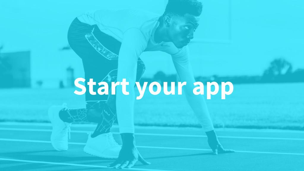 Start your app