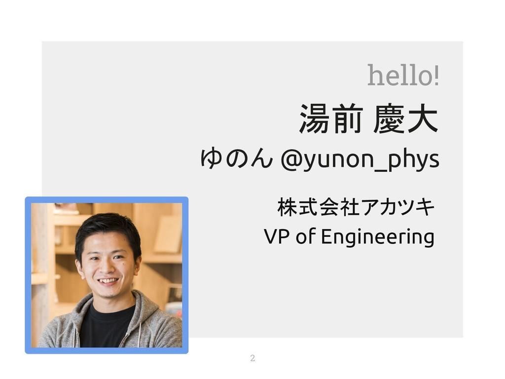 hello! 湯前 慶大 ゆのん @yunon_phys 株式会社アカツキ VP of Eng...