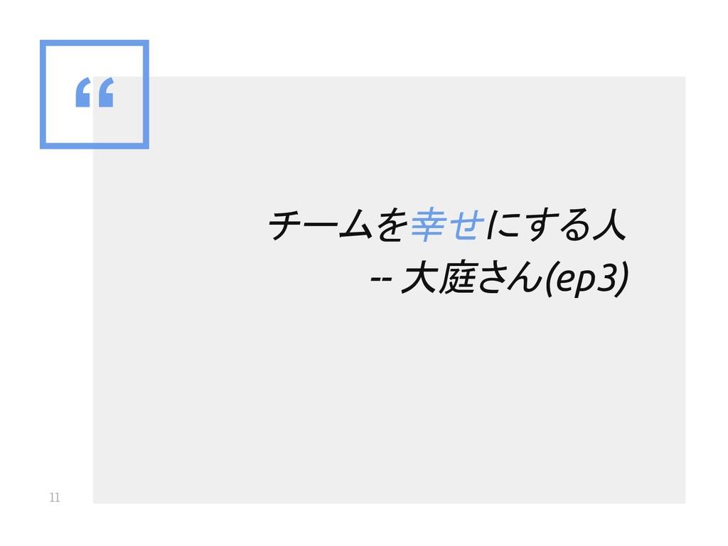 """"""" 11 チームを幸せにする人 -- 大庭さん(ep3)"""