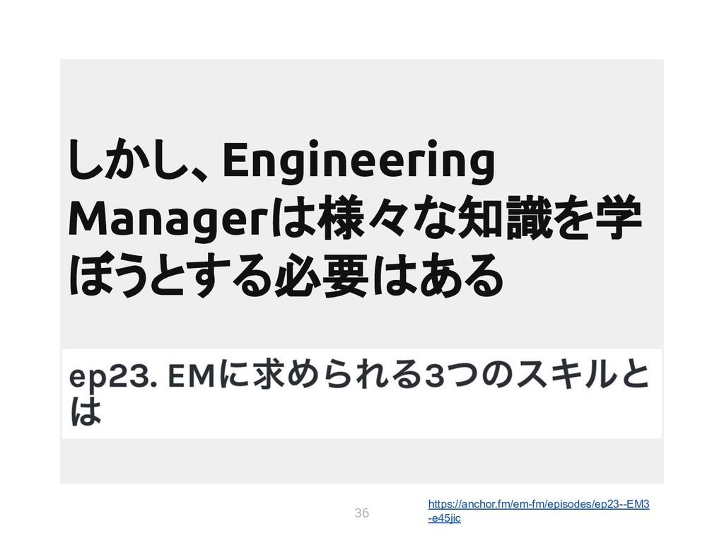 36 しかし、Engineering Managerは様々な知識を学 ぼうとする必要はある h...