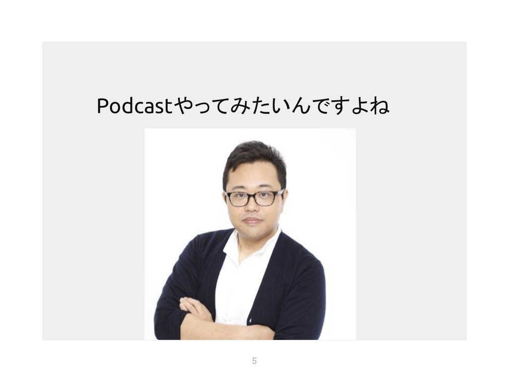 5 Podcastやってみたいんですよね