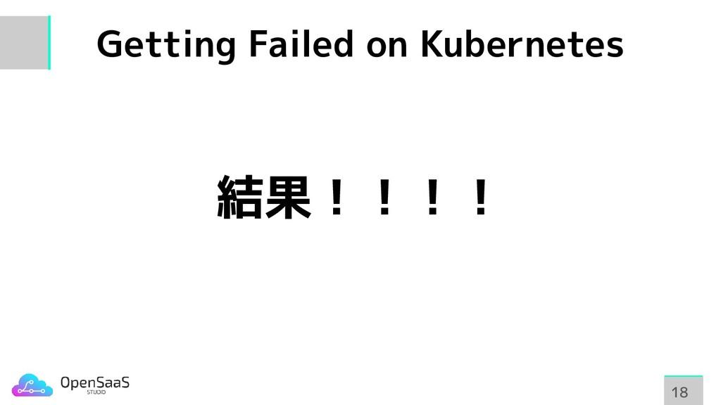 Getting Failed on Kubernetes 18 18 結果!!!!