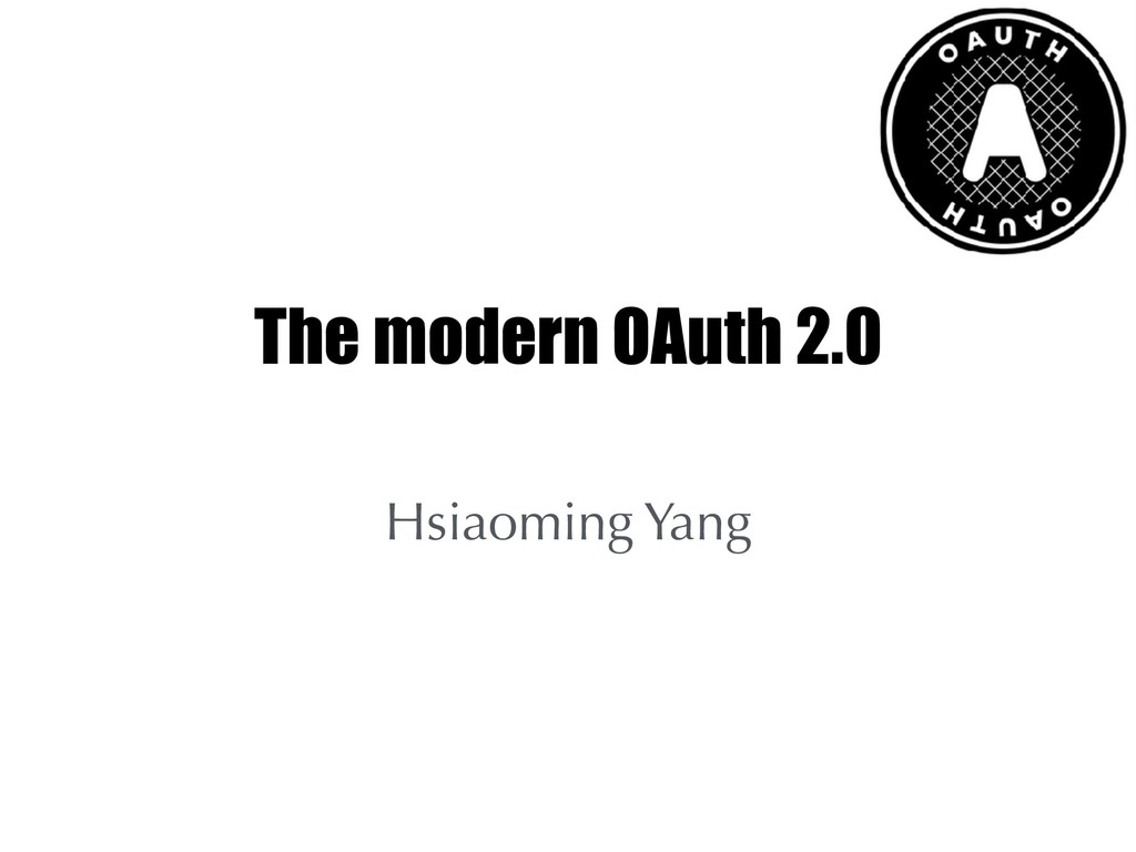 The modern OAuth 2.0 Hsiaoming Yang
