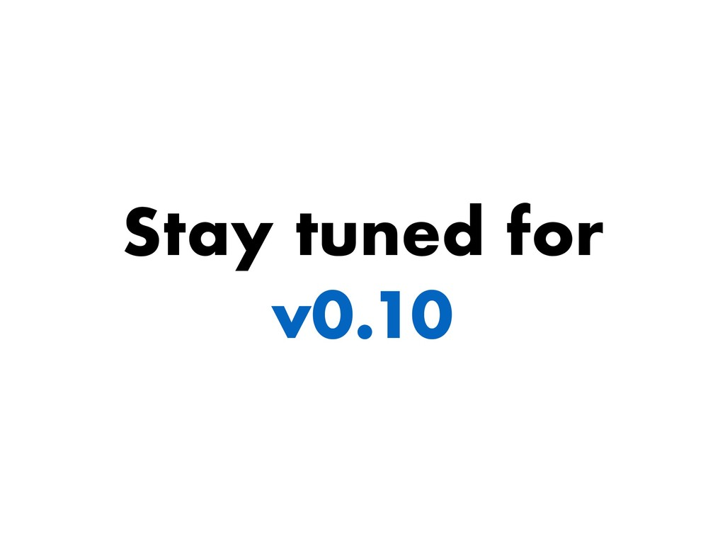 Stay tuned for v0.10