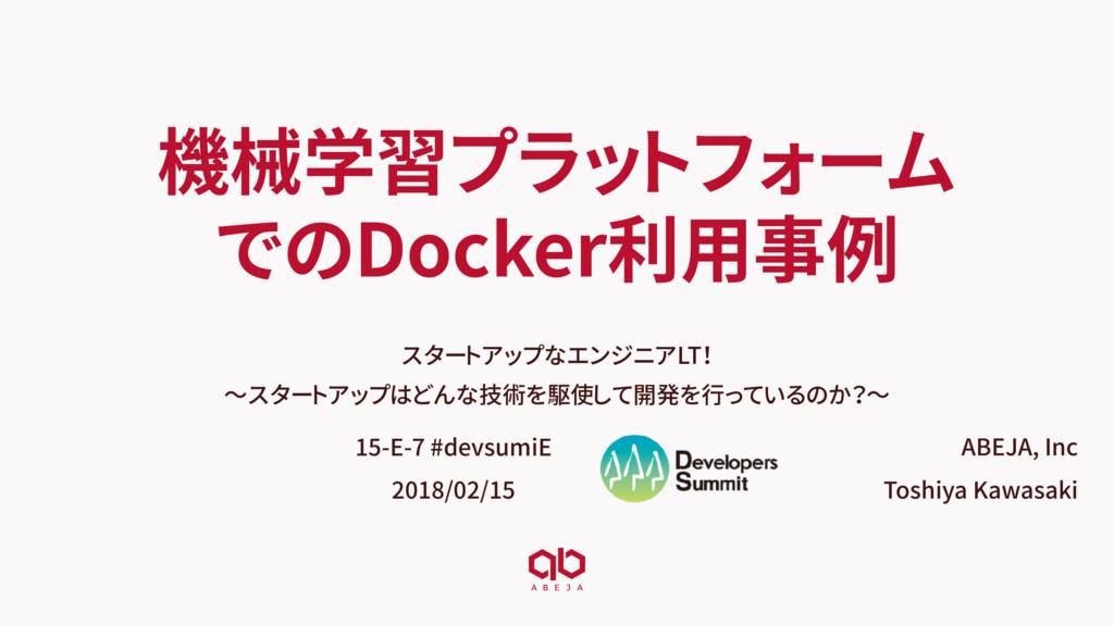 機械学習プラットフォーム でのDocker利用事例 スタートアップなエンジニアLT! 〜スター...