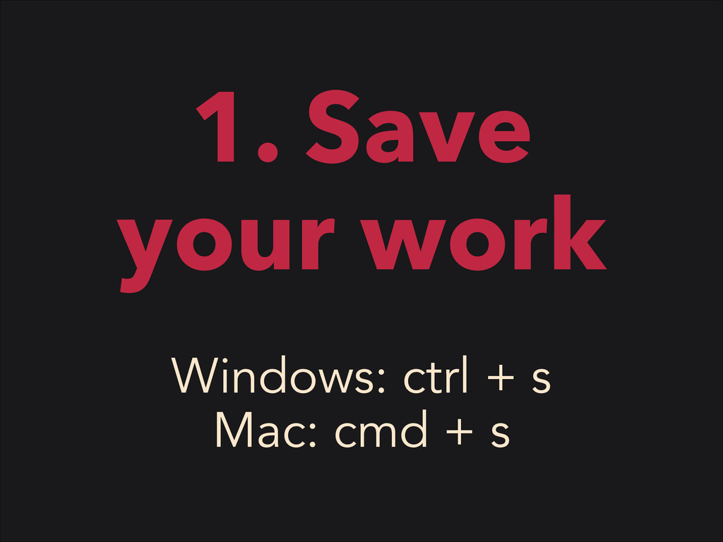 1. Save your work Windows: ctrl + s Mac: cmd + s