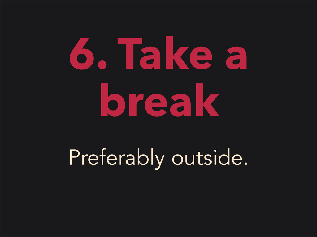 6. Take a break Preferably outside.