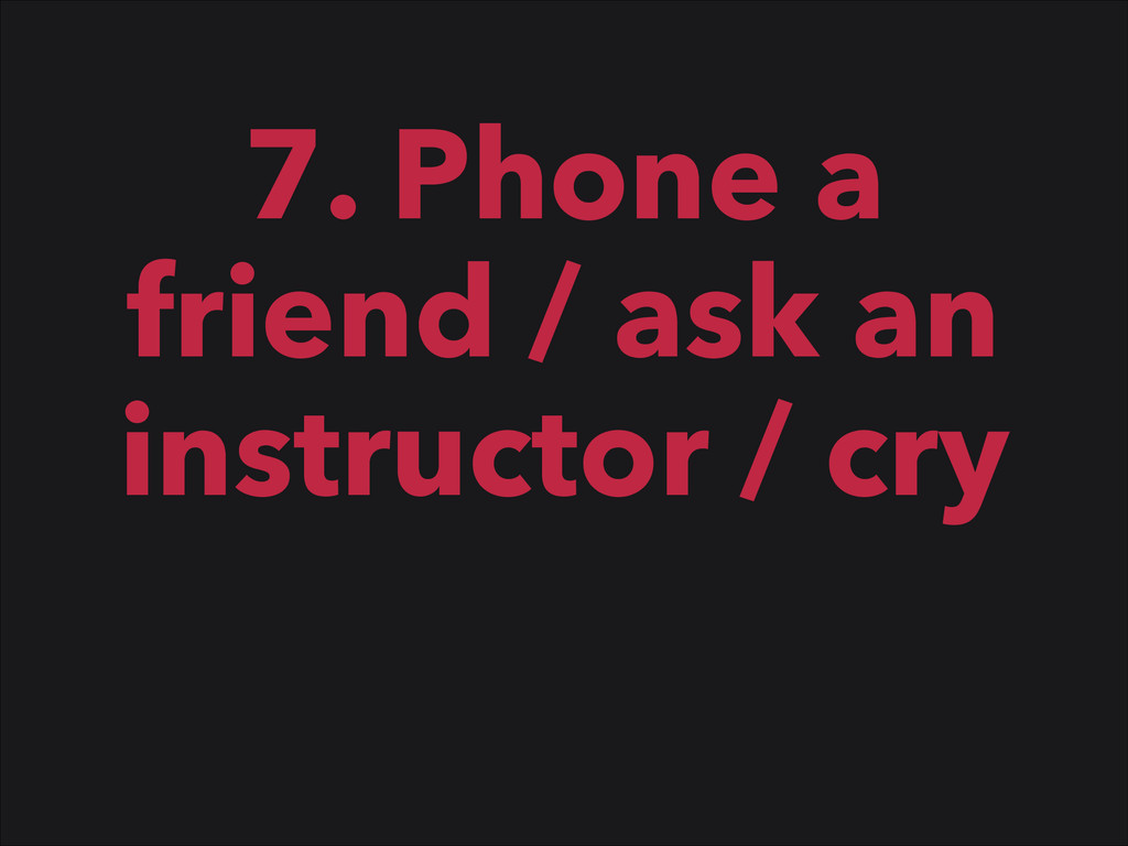 7. Phone a friend / ask an instructor / cry