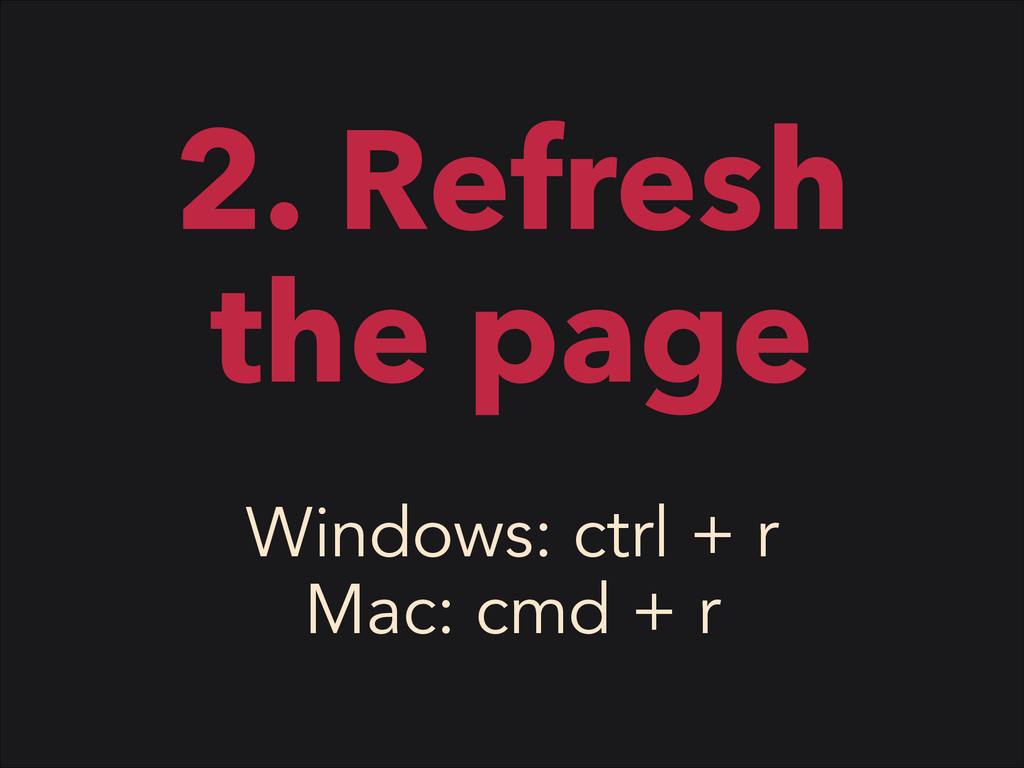 2. Refresh the page Windows: ctrl + r Mac: cmd ...