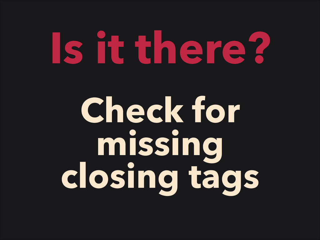 Is it there? Check for missing closing tags