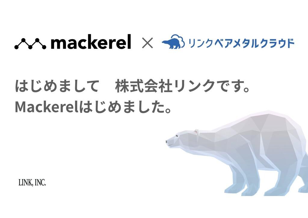 ✕ はじめまして株式会社リンクです。 Mackerelはじめました。