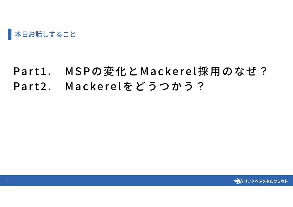 2 本⽇お話しすること Part .MSPの変化とMackerel採⽤のなぜ? Part ....
