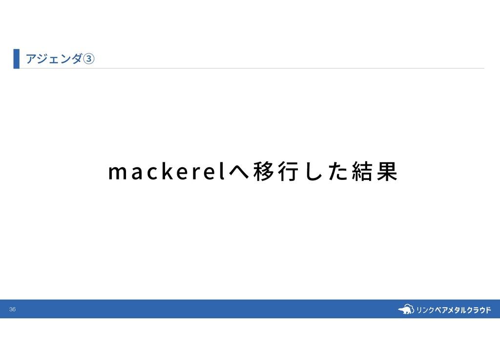 36 アジェンダ③ mackerelへ移⾏した結果