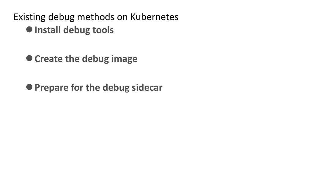 Existing debug methods on Kubernetes ⚫Install d...